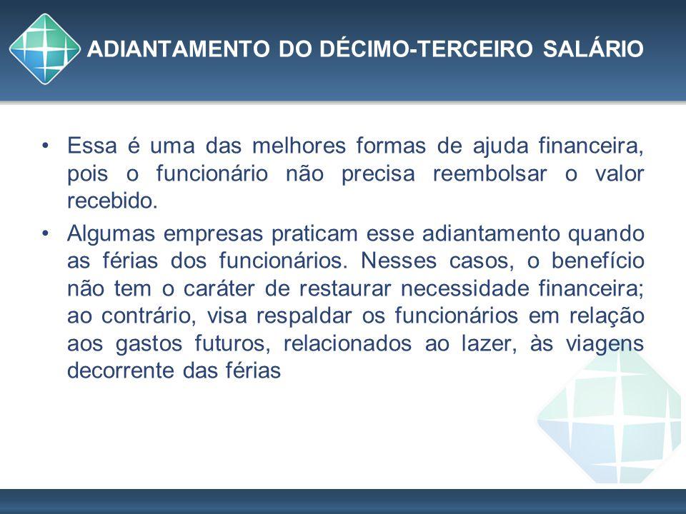 ADIANTAMENTO DO DÉCIMO-TERCEIRO SALÁRIO Essa é uma das melhores formas de ajuda financeira, pois o funcionário não precisa reembolsar o valor recebido