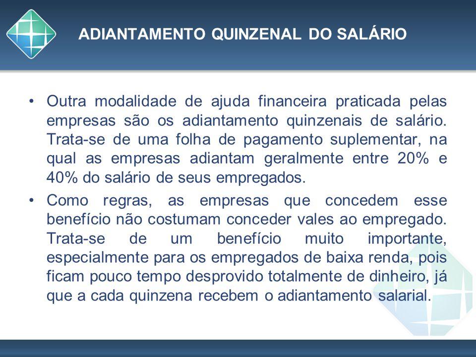 ADIANTAMENTO QUINZENAL DO SALÁRIO Outra modalidade de ajuda financeira praticada pelas empresas são os adiantamento quinzenais de salário. Trata-se de
