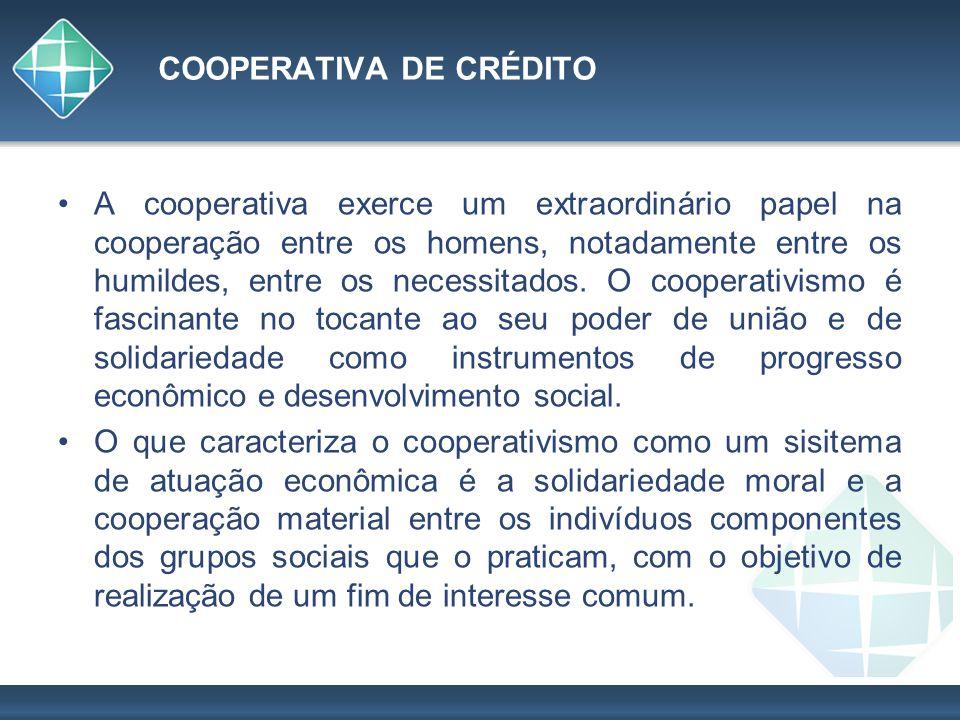 COOPERATIVA DE CRÉDITO A cooperativa exerce um extraordinário papel na cooperação entre os homens, notadamente entre os humildes, entre os necessitado