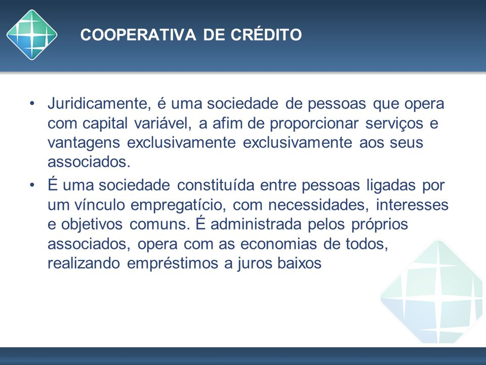 COOPERATIVA DE CRÉDITO Juridicamente, é uma sociedade de pessoas que opera com capital variável, a afim de proporcionar serviços e vantagens exclusiva