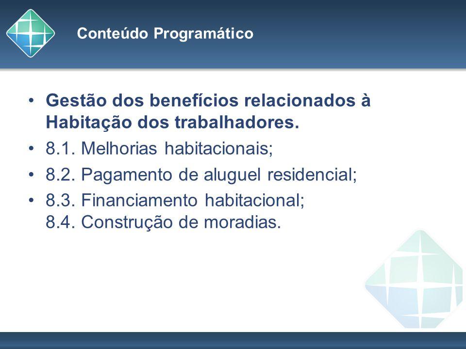 Conteúdo Programático Gestão dos benefícios relacionados à Habitação dos trabalhadores. 8.1. Melhorias habitacionais; 8.2. Pagamento de aluguel reside