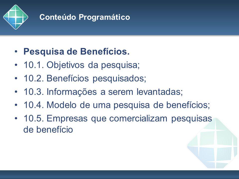 Conteúdo Programático Pesquisa de Benefícios. 10.1. Objetivos da pesquisa; 10.2. Benefícios pesquisados; 10.3. Informações a serem levantadas; 10.4. M