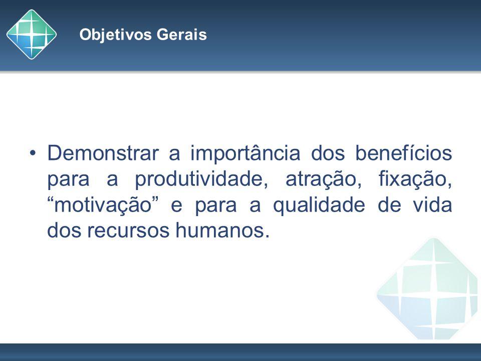 Objetivos Gerais Demonstrar a importância dos benefícios para a produtividade, atração, fixação, motivação e para a qualidade de vida dos recursos hum