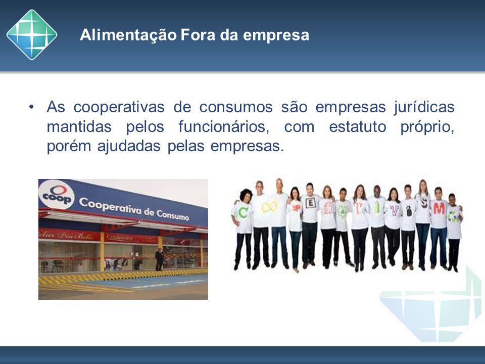 Alimentação Fora da empresa As cooperativas de consumos são empresas jurídicas mantidas pelos funcionários, com estatuto próprio, porém ajudadas pelas