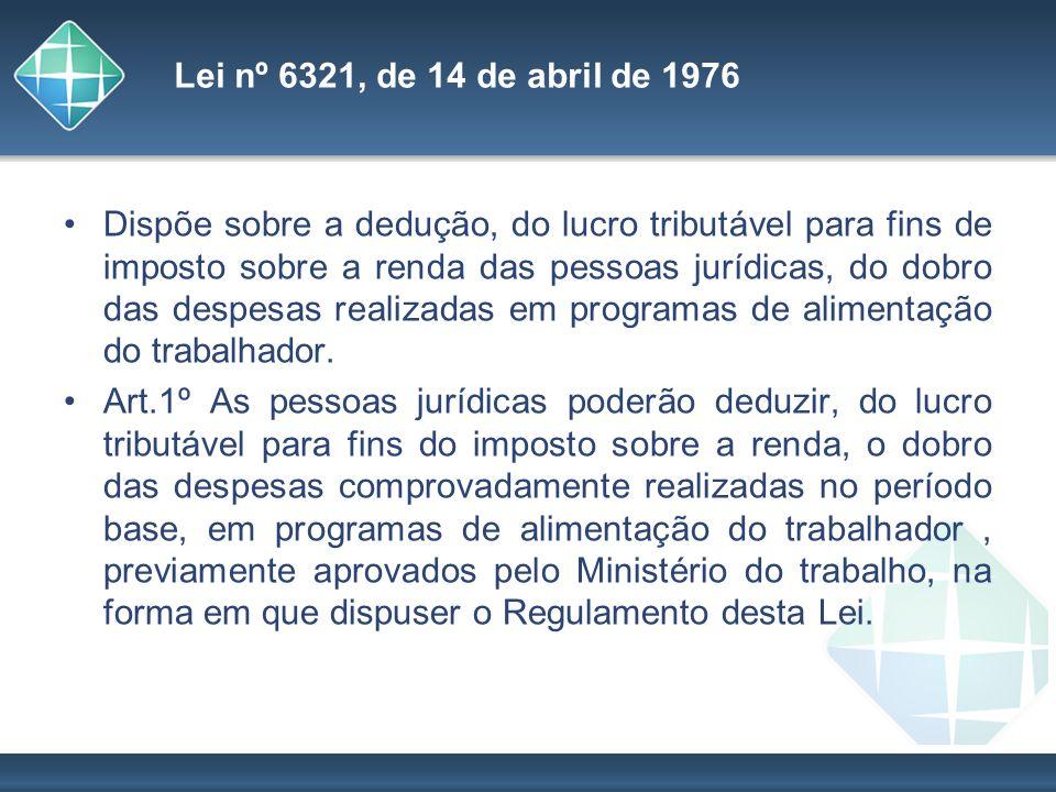Lei nº 6321, de 14 de abril de 1976 Dispõe sobre a dedução, do lucro tributável para fins de imposto sobre a renda das pessoas jurídicas, do dobro das