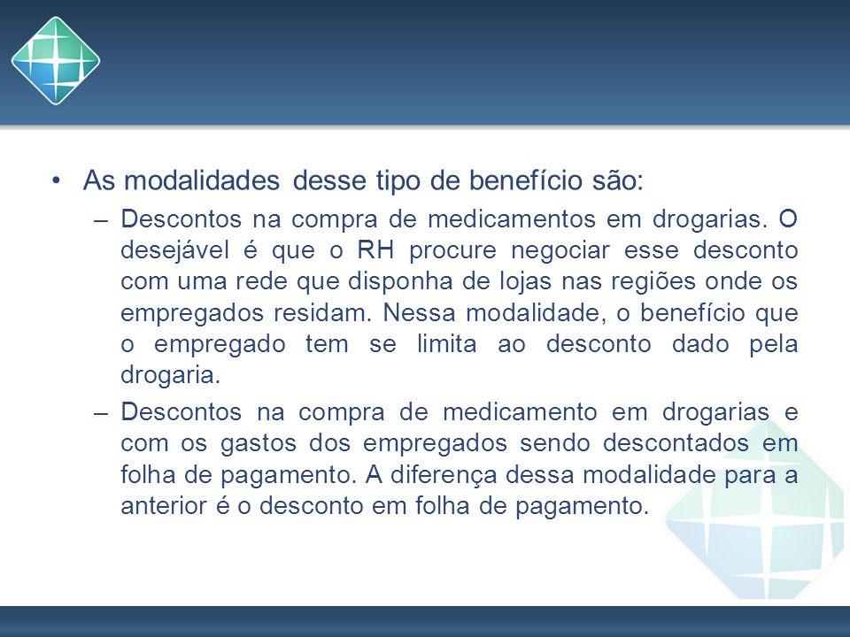 As modalidades desse tipo de benefício são: –Descontos na compra de medicamentos em drogarias. O desejável é que o RH procure negociar esse desconto c