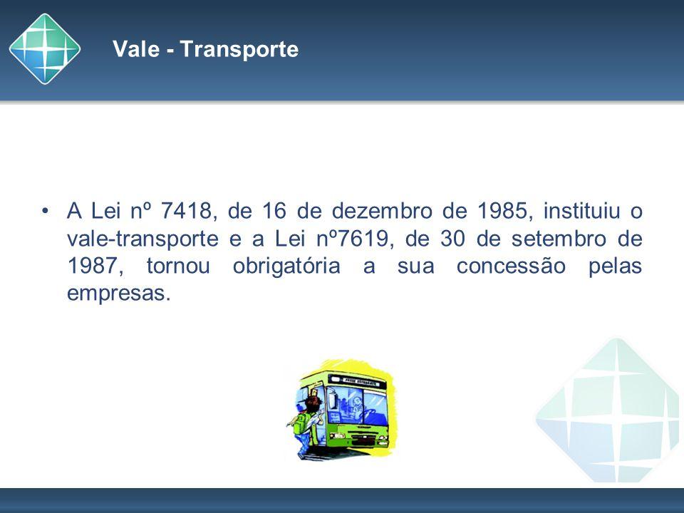 Vale - Transporte A Lei nº 7418, de 16 de dezembro de 1985, instituiu o vale-transporte e a Lei nº7619, de 30 de setembro de 1987, tornou obrigatória