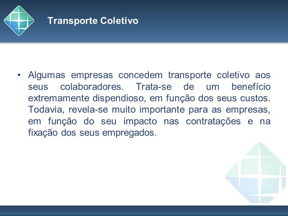 Transporte Coletivo Algumas empresas concedem transporte coletivo aos seus colaboradores. Trata-se de um benefício extremamente dispendioso, em função