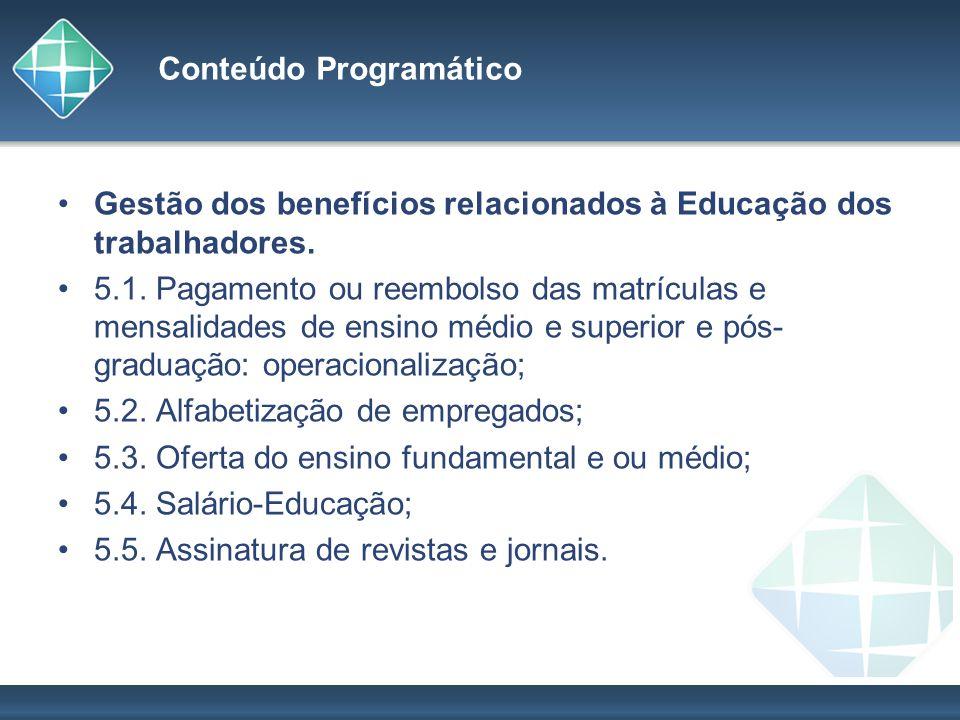Conteúdo Programático Gestão dos benefícios relacionados à Educação dos trabalhadores. 5.1. Pagamento ou reembolso das matrículas e mensalidades de en