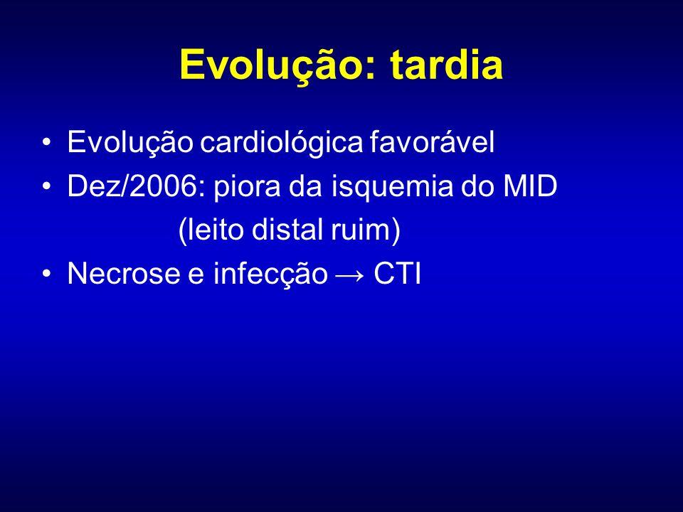 Evolução cardiológica favorável Dez/2006: piora da isquemia do MID (leito distal ruim) Necrose e infecção CTI Evolução: tardia