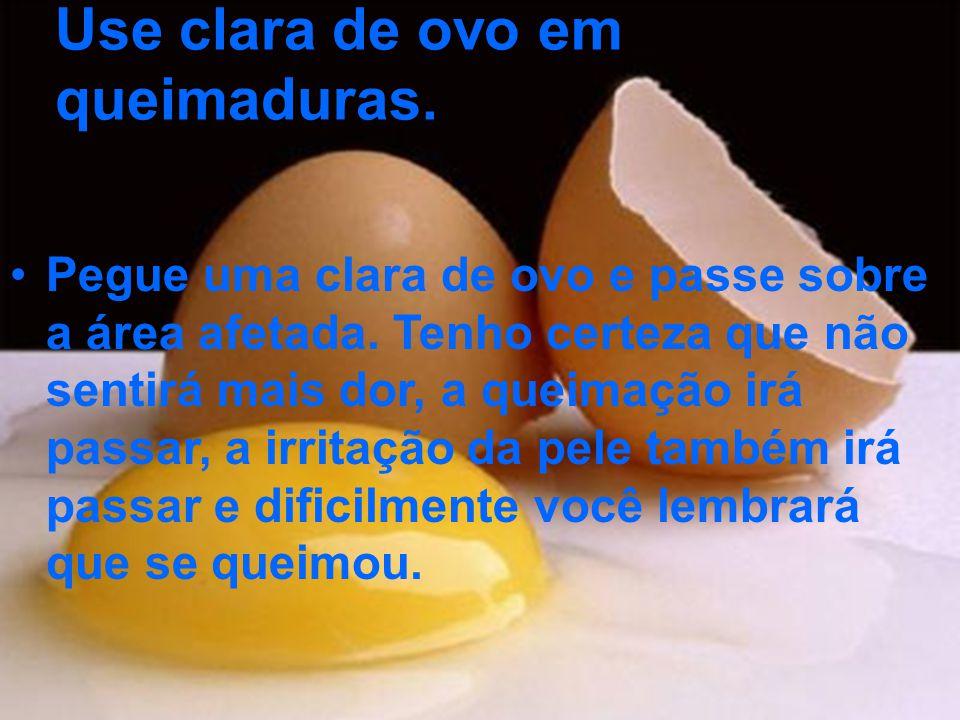 Use clara de ovo em queimaduras. Pegue uma clara de ovo e passe sobre a área afetada. Tenho certeza que não sentirá mais dor, a queimação irá passar,