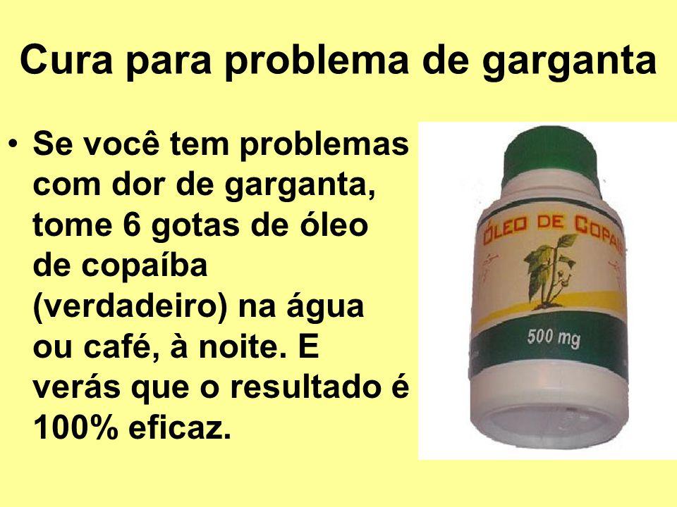Cura para problema de garganta Se você tem problemas com dor de garganta, tome 6 gotas de óleo de copaíba (verdadeiro) na água ou café, à noite. E ver