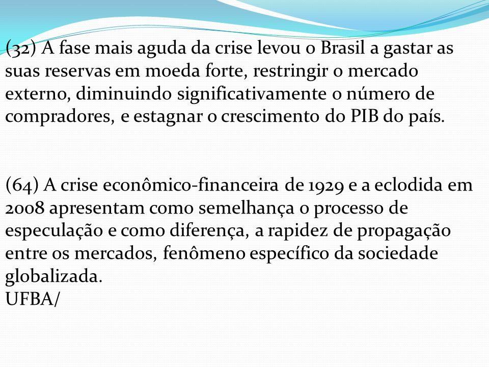 (32) A fase mais aguda da crise levou o Brasil a gastar as suas reservas em moeda forte, restringir o mercado externo, diminuindo significativamente o