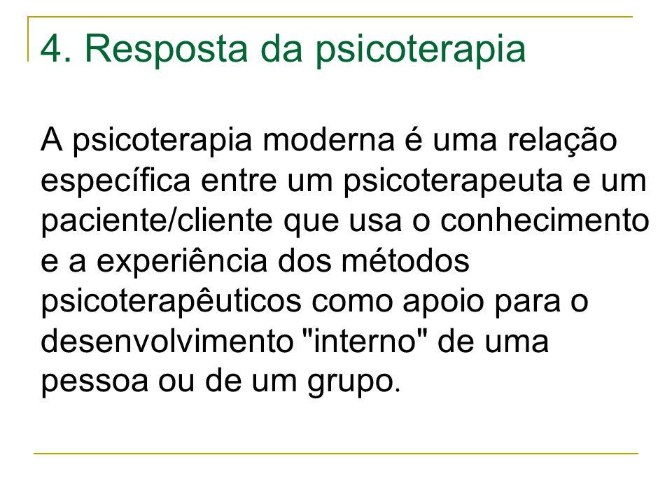 4. Resposta da psicoterapia A psicoterapia moderna é uma relação específica entre um psicoterapeuta e um paciente/cliente que usa o conhecimento e a e