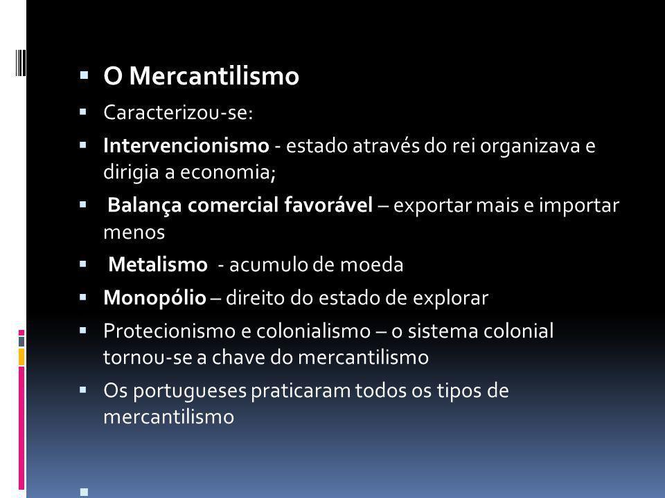 O Mercantilismo Caracterizou-se: Intervencionismo - estado através do rei organizava e dirigia a economia; Balança comercial favorável – exportar mais e importar menos Metalismo - acumulo de moeda Monopólio – direito do estado de explorar Protecionismo e colonialismo – o sistema colonial tornou-se a chave do mercantilismo Os portugueses praticaram todos os tipos de mercantilismo