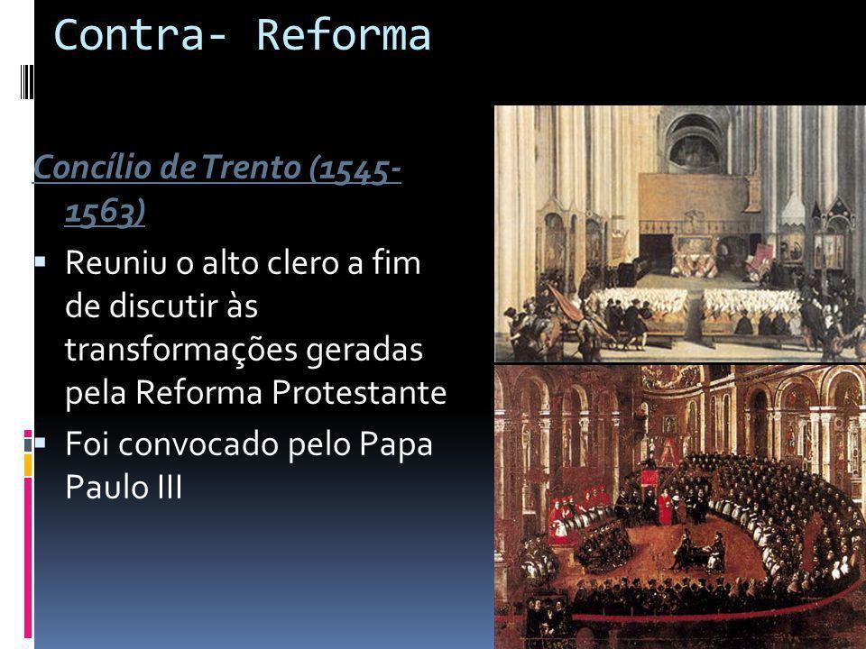Contra- Reforma Concílio de Trento (1545- 1563) Reuniu o alto clero a fim de discutir às transformações geradas pela Reforma Protestante Foi convocado pelo Papa Paulo III