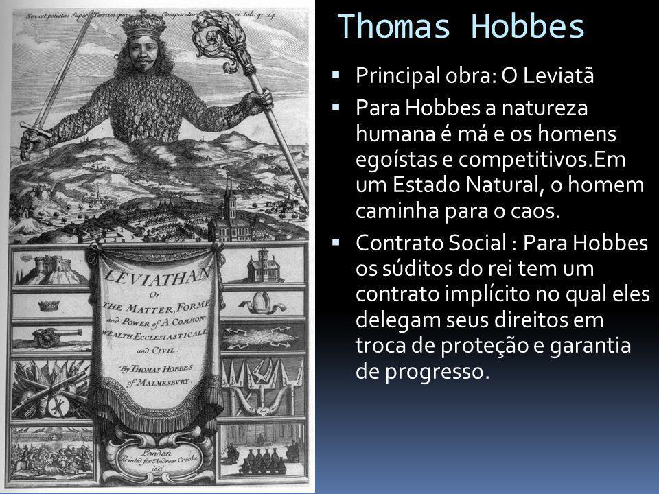 Thomas Hobbes Principal obra: O Leviatã Para Hobbes a natureza humana é má e os homens egoístas e competitivos.Em um Estado Natural, o homem caminha para o caos.