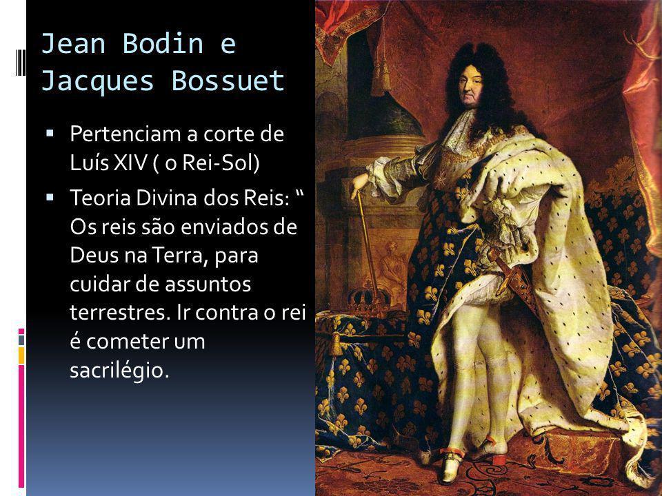 Jean Bodin e Jacques Bossuet Pertenciam a corte de Luís XIV ( o Rei-Sol) Teoria Divina dos Reis: Os reis são enviados de Deus na Terra, para cuidar de assuntos terrestres.