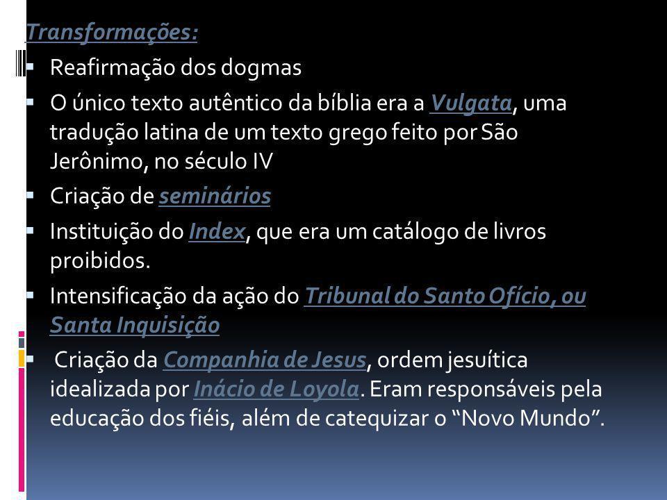 Transformações: Reafirmação dos dogmas O único texto autêntico da bíblia era a Vulgata, uma tradução latina de um texto grego feito por São Jerônimo, no século IV Criação de seminários Instituição do Index, que era um catálogo de livros proibidos.