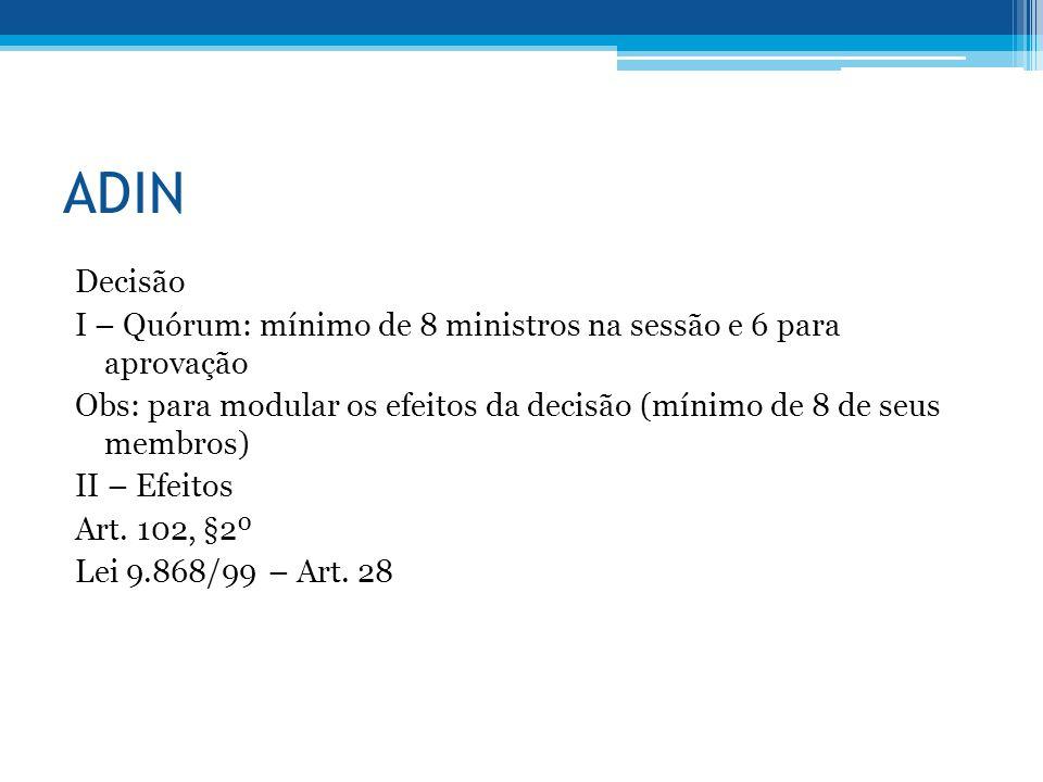 ADIN Decisão I – Quórum: mínimo de 8 ministros na sessão e 6 para aprovação Obs: para modular os efeitos da decisão (mínimo de 8 de seus membros) II –