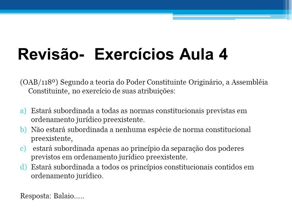 Revisão- Exercícios Aula 4 (OAB/118º) Segundo a teoria do Poder Constituinte Originário, a Assembléia Constituinte, no exercício de suas atribuições: