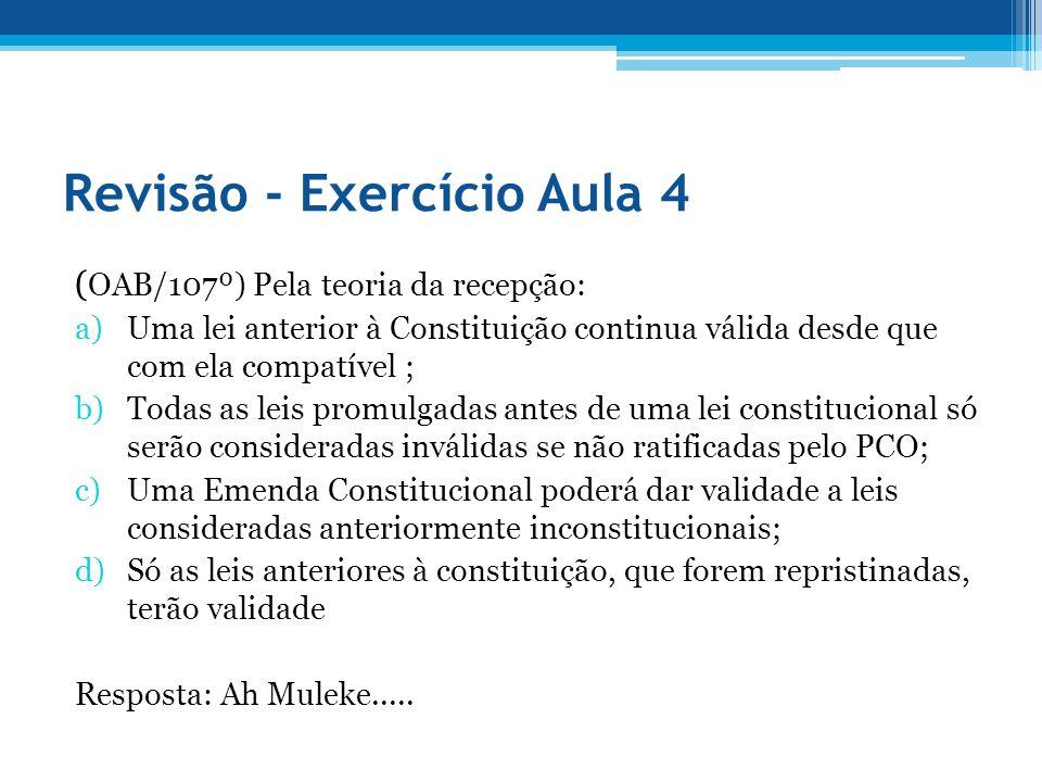 Revisão - Exercício Aula 4 ( OAB/107º) Pela teoria da recepção: a)Uma lei anterior à Constituição continua válida desde que com ela compatível ; b)Tod