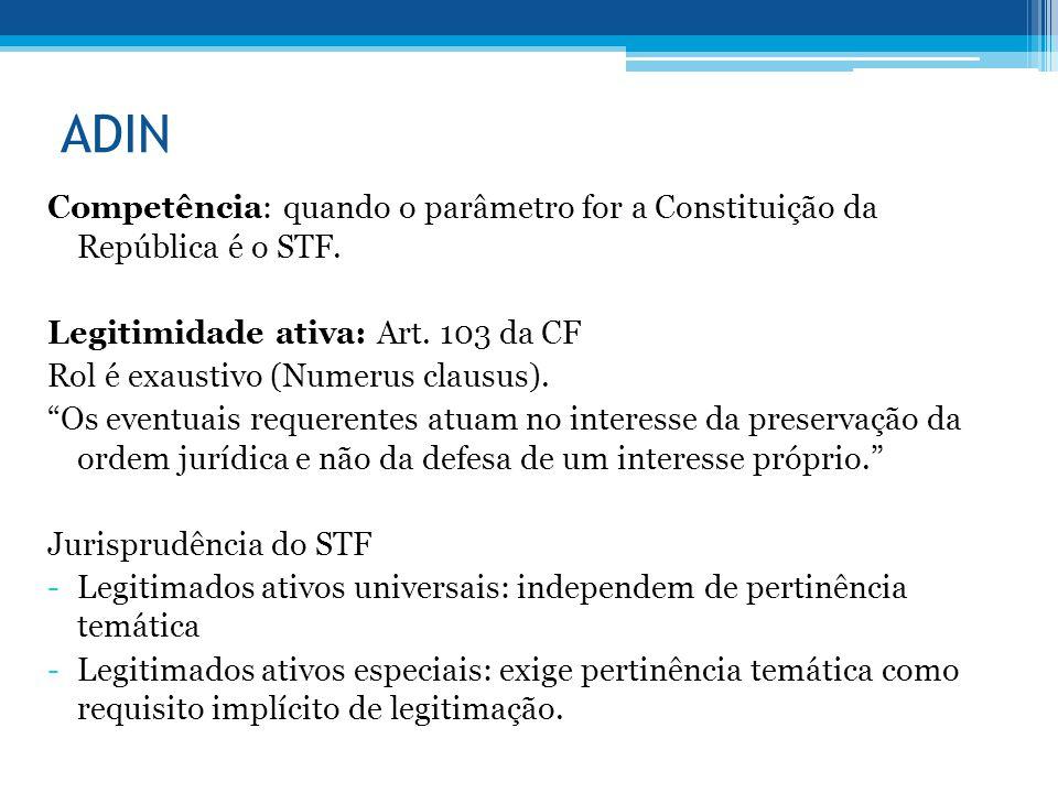 ADIN Competência: quando o parâmetro for a Constituição da República é o STF. Legitimidade ativa: Art. 103 da CF Rol é exaustivo (Numerus clausus). Os