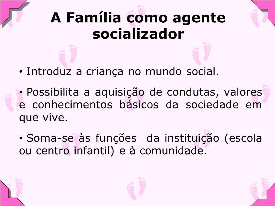 A Família como agente socializador Introduz a criança no mundo social.
