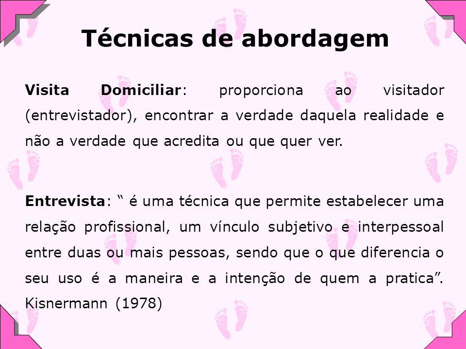 Técnicas de abordagem Visita Domiciliar: proporciona ao visitador (entrevistador), encontrar a verdade daquela realidade e não a verdade que acredita