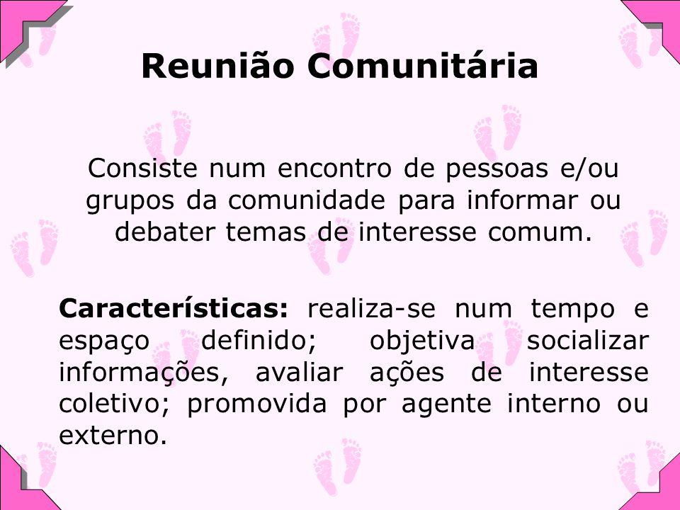 Reunião Comunitária Consiste num encontro de pessoas e/ou grupos da comunidade para informar ou debater temas de interesse comum. Características: rea