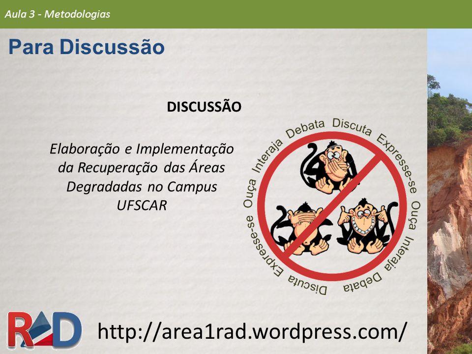 DISCUSSÃO Elaboração e Implementação da Recuperação das Áreas Degradadas no Campus UFSCAR http://area1rad.wordpress.com/ Aula 3 - Metodologias Para Discussão