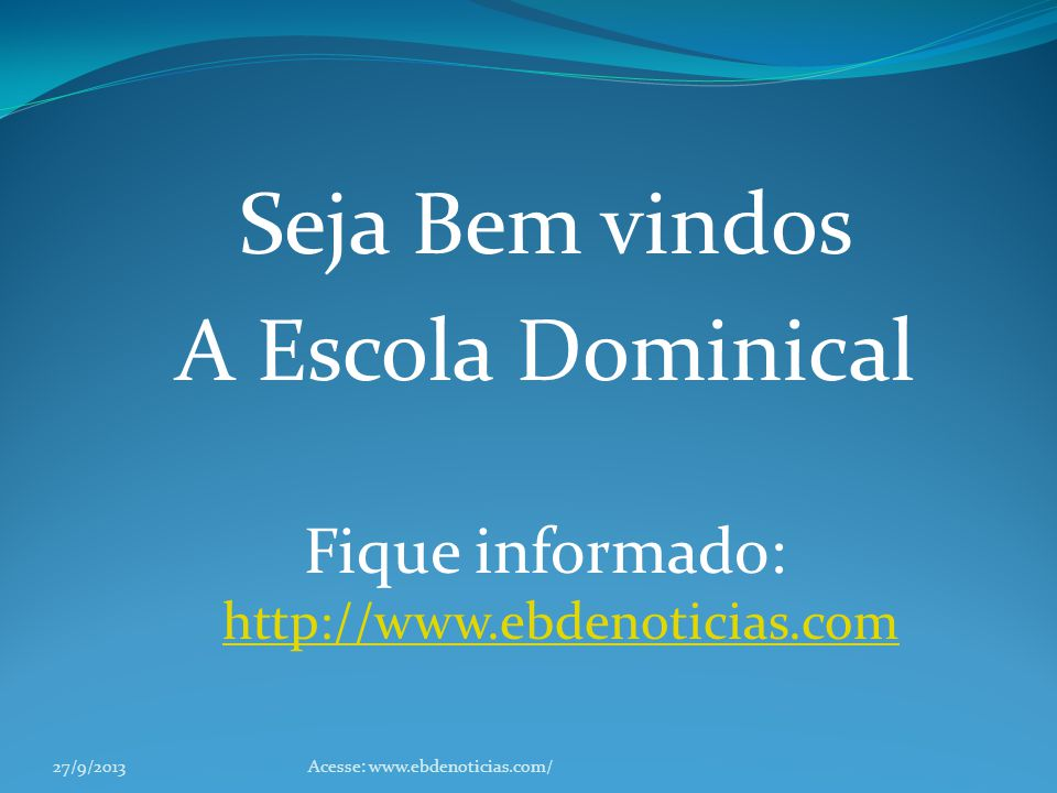Seja Bem vindos A Escola Dominical Fique informado: http://www.ebdenoticias.com http://www.ebdenoticias.com 27/9/2013Acesse: www.ebdenoticias.com/