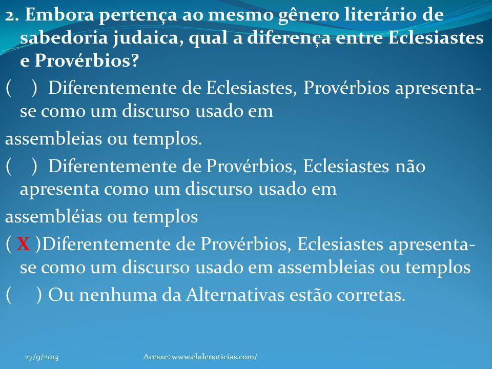 2. Embora pertença ao mesmo gênero literário de sabedoria judaica, qual a diferença entre Eclesiastes e Provérbios? ( ) Diferentemente de Eclesiastes,