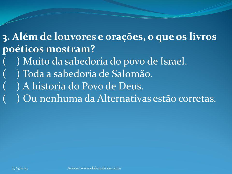 3. Além de louvores e orações, o que os livros poéticos mostram? ( ) Muito da sabedoria do povo de Israel. ( ) Toda a sabedoria de Salomão. ( ) A hist
