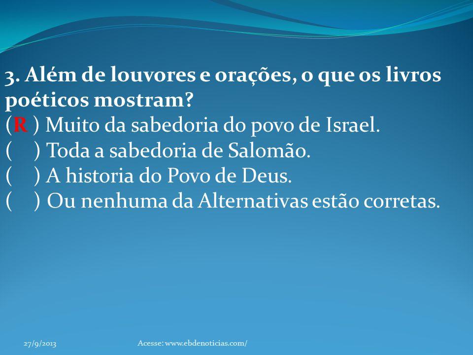 3. Além de louvores e orações, o que os livros poéticos mostram? (R ) Muito da sabedoria do povo de Israel. ( ) Toda a sabedoria de Salomão. ( ) A his