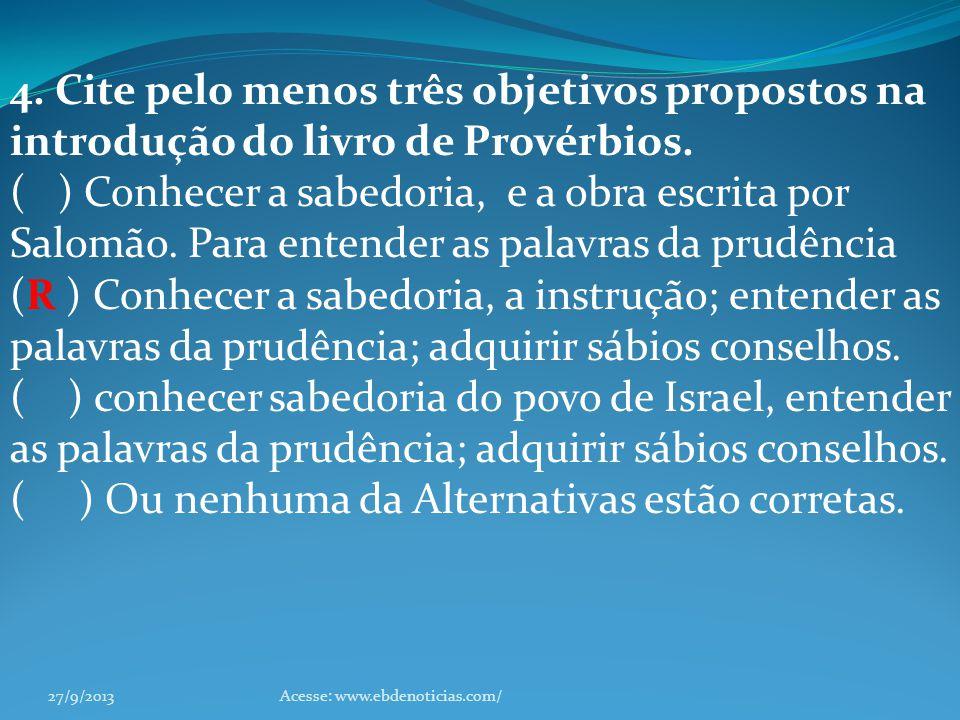 4. Cite pelo menos três objetivos propostos na introdução do livro de Provérbios. ( ) Conhecer a sabedoria, e a obra escrita por Salomão. Para entende
