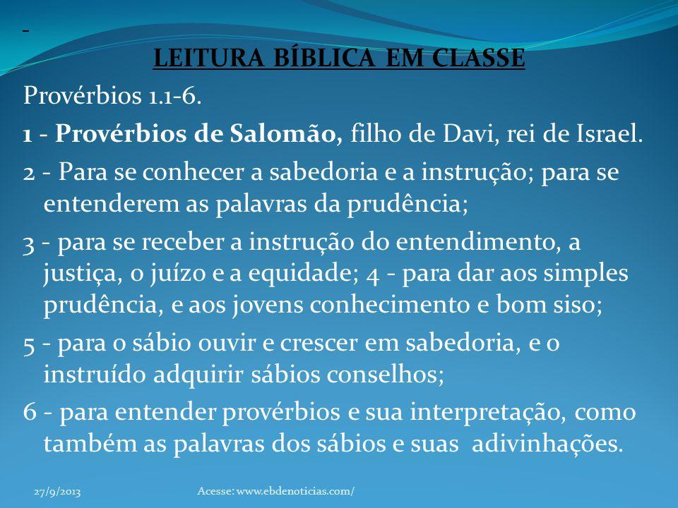 LEITURA BÍBLICA EM CLASSE Provérbios 1.1-6. 1 - Provérbios de Salomão, filho de Davi, rei de Israel. 2 - Para se conhecer a sabedoria e a instrução; p