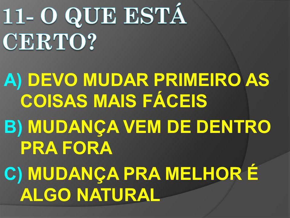 A) DEVO MUDAR PRIMEIRO AS COISAS MAIS FÁCEIS B) MUDANÇA VEM DE DENTRO PRA FORA C) MUDANÇA PRA MELHOR É ALGO NATURAL
