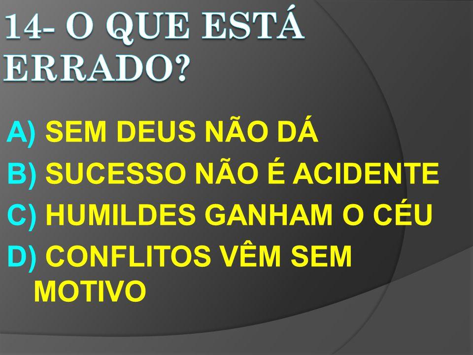 A) SEM DEUS NÃO DÁ B) SUCESSO NÃO É ACIDENTE C) HUMILDES GANHAM O CÉU D) CONFLITOS VÊM SEM MOTIVO