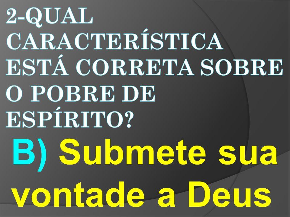 B) Submete sua vontade a Deus