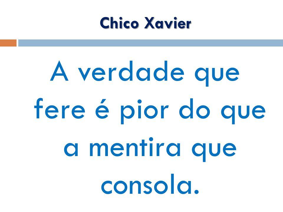 Chico Xavier A verdade que fere é pior do que a mentira que consola.