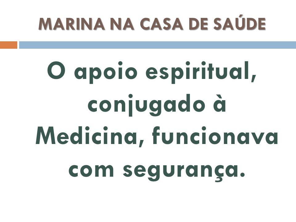 MARINA NA CASA DE SAÚDE O apoio espiritual, conjugado à Medicina, funcionava com segurança.
