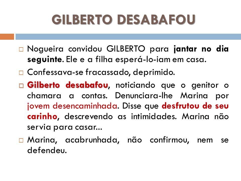 GILBERTO DESABAFOU Nogueira convidou GILBERTO para jantar no dia seguinte. Ele e a filha esperá-lo-iam em casa. Confessava-se fracassado, deprimido. G