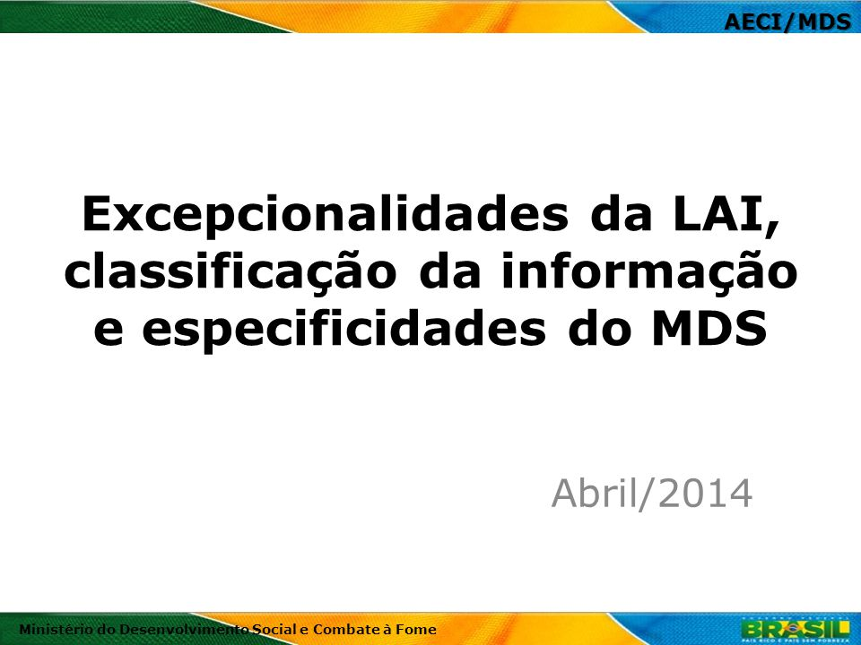 Excepcionalidades da LAI, classificação da informação e especificidades do MDS Abril/2014 Ministério do Desenvolvimento Social e Combate à Fome AECI/M