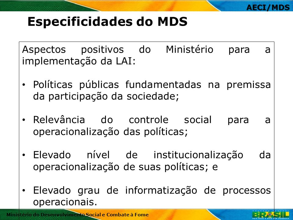 AECI/MDS Ministério do Desenvolvimento Social e Combate à Fome Aspectos positivos do Ministério para a implementação da LAI: Políticas públicas fundam