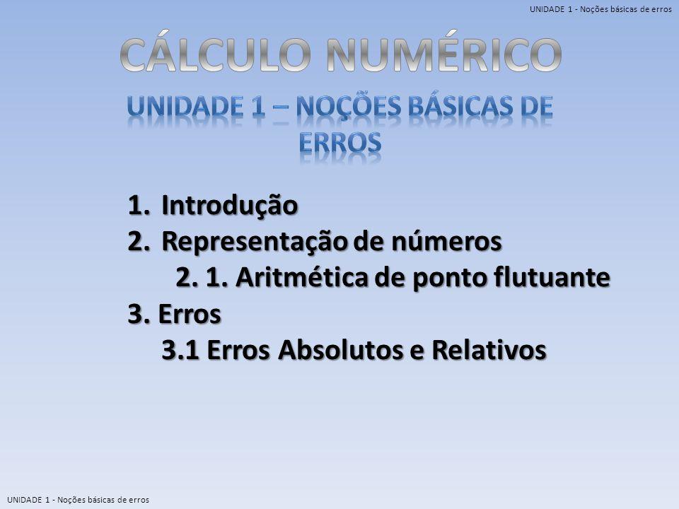 UNIDADE 1 - Noções básicas de erros 1.Introdução 2.Representação de números 2. 1. Aritmética de ponto flutuante 2. 1. Aritmética de ponto flutuante 3.