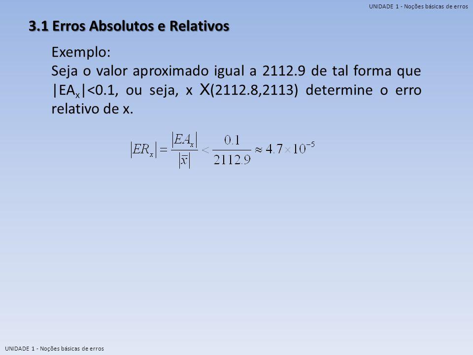 UNIDADE 1 - Noções básicas de erros 3.1 Erros Absolutos e Relativos Exemplo: Seja o valor aproximado igual a 2112.9 de tal forma que |EA x |<0.1, ou s