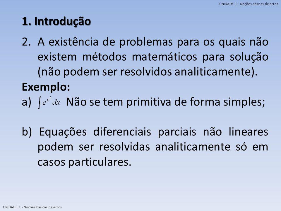 UNIDADE 1 - Noções básicas de erros 1. Introdução 2.A existência de problemas para os quais não existem métodos matemáticos para solução (não podem se