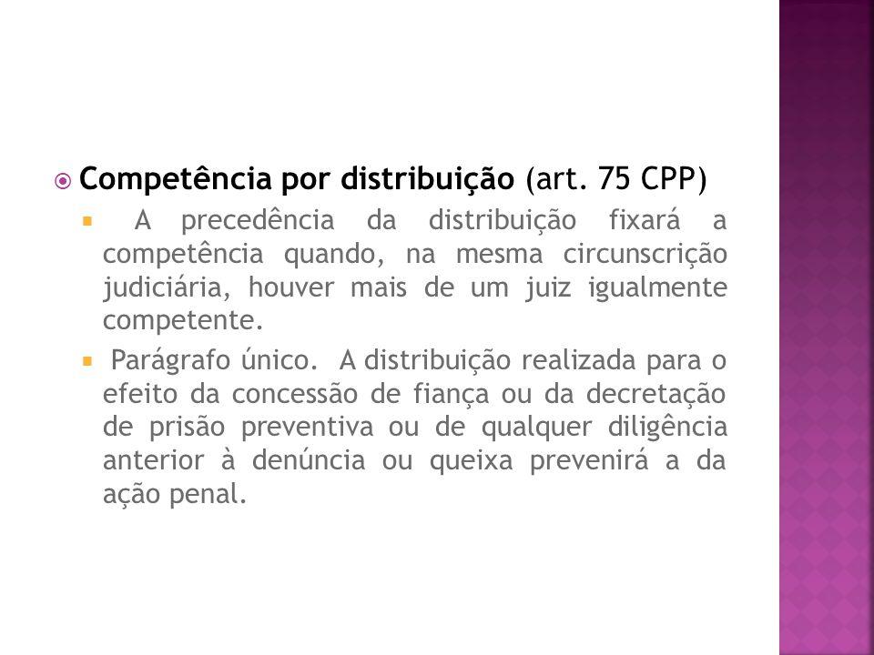 Competência por distribuição (art. 75 CPP) A precedência da distribuição fixará a competência quando, na mesma circunscrição judiciária, houver mais d
