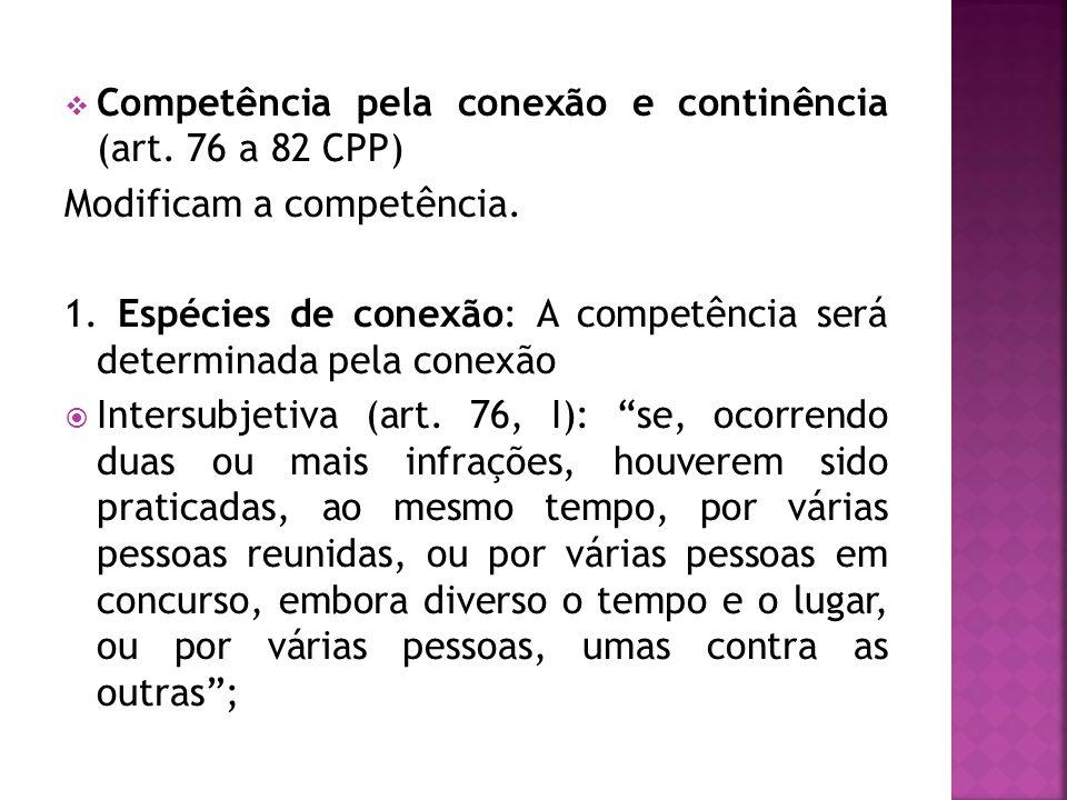 Competência pela conexão e continência (art. 76 a 82 CPP) Modificam a competência. 1. Espécies de conexão: A competência será determinada pela conexão